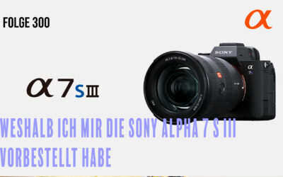 Weshalb ich mir die Sony Alpha 7 S III vorbestellt habe. # Folge 300